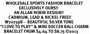 """<br>      WHOLESALE SPORTS FASHION BRACELET <bR>                    EXCLUSIVELY OURS!!<BR>               AN ALLAN ROBIN DESIGN!!<BR>         CADMIUM, LEAD & NICKEL FREE!!<BR>     W20739B - BEAUTIFUL SILVER TONE <Br>""""I LOVE TO PLAY"""" & MINI SOCCER BALL CHARM <BR>    BRACELET FROM $4.64 TO $8.75 �13"""