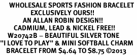 "<br>      WHOLESALE SPORTS FASHION BRACELET <bR>                    EXCLUSIVELY OURS!!<BR>               AN ALLAN ROBIN DESIGN!!<BR>         CADMIUM, LEAD & NICKEL FREE!!<BR>     W20742B - BEAUTIFUL SILVER TONE <Br>""I LOVE TO PLAY"" & MINI SOFTBALL CHARM <BR>    BRACELET FROM $4.64 TO $8.75 �13"