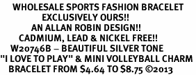 """<br>      WHOLESALE SPORTS FASHION BRACELET <bR>                    EXCLUSIVELY OURS!!<BR>               AN ALLAN ROBIN DESIGN!!<BR>         CADMIUM, LEAD & NICKEL FREE!!<BR>     W20746B - BEAUTIFUL SILVER TONE <Br>""""I LOVE TO PLAY"""" & MINI VOLLEYBALL CHARM <BR>    BRACELET FROM $4.64 TO $8.75 �13"""