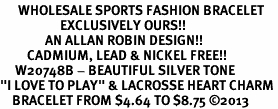 """<br>      WHOLESALE SPORTS FASHION BRACELET <bR>                    EXCLUSIVELY OURS!!<BR>               AN ALLAN ROBIN DESIGN!!<BR>         CADMIUM, LEAD & NICKEL FREE!!<BR>     W20748B - BEAUTIFUL SILVER TONE <Br>""""I LOVE TO PLAY"""" & LACROSSE HEART CHARM <BR>    BRACELET FROM $4.64 TO $8.75 �13"""