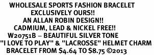 """<br>      WHOLESALE SPORTS FASHION BRACELET <bR>                    EXCLUSIVELY OURS!!<BR>               AN ALLAN ROBIN DESIGN!!<BR>         CADMIUM, LEAD & NICKEL FREE!!<BR>     W20751B - BEAUTIFUL SILVER TONE <Br>""""I LOVE TO PLAY"""" & """"LACROSSE"""" HELMET CHARM <BR>    BRACELET FROM $4.64 TO $8.75 �13"""