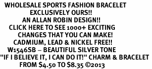 "<br>   WHOLESALE SPORTS FASHION BRACELET <bR>                    EXCLUSIVELY OURS!!<BR>               AN ALLAN ROBIN DESIGN!!<BR>      CLICK HERE TO SEE 1000+ EXCITING<BR>            CHANGES THAT YOU CAN MAKE!<BR>         CADMIUM, LEAD & NICKEL FREE!!<BR>     W1546SB - BEAUTIFUL SILVER TONE <Br>""IF I BELIEVE IT, I CAN DO IT!"" CHARM & BRACELET <BR>             FROM $4.50 TO $8.35 ©2013"