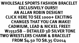 <br> WHOLESALE SPORTS FASHION BRACELET <bR>                    EXCLUSIVELY OURS!!<BR>               AN ALLAN ROBIN DESIGN!!<BR>      CLICK HERE TO SEE 1000+ EXCITING<BR>            CHANGES THAT YOU CAN MAKE!<BR>         CADMIUM, LEAD & NICKEL FREE!!<BR>     W1552SB - DETAILED 3D SILVER TONE <Br>TWO WRESTLERS CHARM & BRACELET <BR>             FROM $4.50 TO $8.35 �14