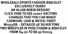 <br> WHOLESALE SPORTS FASHION BRACELET <bR>                    EXCLUSIVELY OURS!!<BR>               AN ALLAN ROBIN DESIGN!!<BR>      CLICK HERE TO SEE 1000+ EXCITING<BR>            CHANGES THAT YOU CAN MAKE!<BR>         CADMIUM, LEAD & NICKEL FREE!!<BR>     W1553SB - DETAILED 3D SILVER TONE <Br>TWO WRESTLER IN POSE CHARM & BRACELET <BR>             FROM $4.50 TO $8.35 �14
