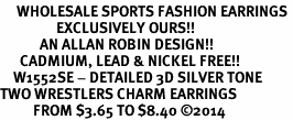 <br>     WHOLESALE SPORTS FASHION EARRINGS <bR>                 EXCLUSIVELY OURS!! <BR>            AN ALLAN ROBIN DESIGN!! <BR>      CADMIUM, LEAD & NICKEL FREE!! <BR>    W1552SE - DETAILED 3D SILVER TONE <Br>TWO WRESTLERS CHARM EARRINGS <BR>          FROM $3.65 TO $8.40 �14