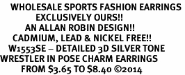 <br>     WHOLESALE SPORTS FASHION EARRINGS <bR>                 EXCLUSIVELY OURS!! <BR>            AN ALLAN ROBIN DESIGN!! <BR>      CADMIUM, LEAD & NICKEL FREE!! <BR>    W1553SE - DETAILED 3D SILVER TONE <Br>WRESTLER IN POSE CHARM EARRINGS <BR>          FROM $3.65 TO $8.40 �14