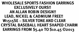 <BR>  WHOLESALE SPORTS FASHION EARRINGS <bR>                EXCLUSIVELY OURS!! <Br>           AN ALLAN ROBIN DESIGN!! <BR>     LEAD, NICKEL & CADMIUM FREE!! <BR>   W1515SE - SILVER TONE AND CLEAR <BR> CRYSTAL BASEBALL HEART SHAPED CHARM <BR>   EARRINGS FROM $5.40 TO $10.45 �13