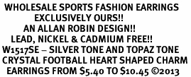 <BR>  WHOLESALE SPORTS FASHION EARRINGS <bR>                EXCLUSIVELY OURS!! <Br>           AN ALLAN ROBIN DESIGN!! <BR>     LEAD, NICKEL & CADMIUM FREE!! <BR> W1517SE - SILVER TONE AND TOPAZ TONE <BR> CRYSTAL FOOTBALL HEART SHAPED CHARM <BR>   EARRINGS FROM $5.40 TO $10.45 �13