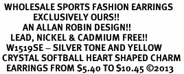 <BR>  WHOLESALE SPORTS FASHION EARRINGS <bR>                EXCLUSIVELY OURS!! <Br>           AN ALLAN ROBIN DESIGN!! <BR>     LEAD, NICKEL & CADMIUM FREE!! <BR>   W1519SE - SILVER TONE AND YELLOW <BR> CRYSTAL SOFTBALL HEART SHAPED CHARM <BR>   EARRINGS FROM $5.40 TO $10.45 �13