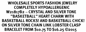 "<BR>         WHOLESALE SPORTS FASHION JEWELRY   <BR>                COMPLETELY HYPOALLERGENIC   <BR>       W21817B2 - CRYSTAL AND SILVER TONE   <BR>            ""BASKETBALL"" HEART CHARM WITH  <BR>  BASKETBALL ROCKS! AND BASKETBALL CHICK! <BR>  ON SILVER TONE CHAIN LINK LOBSTER CLASP  <BR>     BRACELET FROM $10.75 TO $16.25 �15"