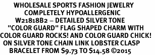 "<BR>         WHOLESALE SPORTS FASHION JEWELRY    <BR>                COMPLETELY HYPOALLERGENIC    <BR>          W21818B2 - DETAILED SILVER TONE    <BR>     ""COLOR GUARD"" FLAG SHAPED CHARM WITH   <BR>COLOR GUARD ROCKS! AND COLOR GUARD CHICK!  <BR>  ON SILVER TONE CHAIN LINK LOBSTER CLASP   <BR>      BRACELET FROM $9.73 TO $14.58 �15"
