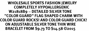 "<BR>         WHOLESALE SPORTS FASHION JEWELRY    <BR>                COMPLETELY HYPOALLERGENIC    <BR>          W21818B9 - DETAILED SILVER TONE    <BR>     ""COLOR GUARD"" FLAG SHAPED CHARM WITH   <BR>COLOR GUARD ROCKS! AND COLOR GUARD CHICK!  <BR>      ON ADJUSTABLE SILVER TONE THIN WIRE  <BR>      BRACELET FROM $9.73 TO $14.58 �15"