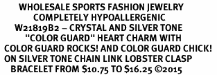 "<BR>         WHOLESALE SPORTS FASHION JEWELRY    <BR>                COMPLETELY HYPOALLERGENIC    <BR>       W21819B2 - CRYSTAL AND SILVER TONE    <BR>            ""COLOR GUARD"" HEART CHARM WITH   <BR>  COLOR GUARD ROCKS! AND COLOR GUARD CHICK!  <BR>  ON SILVER TONE CHAIN LINK LOBSTER CLASP   <BR>     BRACELET FROM $10.75 TO $16.25 �15"
