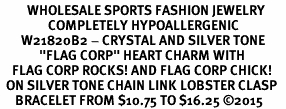 "<BR>         WHOLESALE SPORTS FASHION JEWELRY    <BR>                COMPLETELY HYPOALLERGENIC    <BR>       W21820B2 - CRYSTAL AND SILVER TONE    <BR>             ""FLAG CORP"" HEART CHARM WITH   <BR>    FLAG CORP ROCKS! AND FLAG CORP CHICK!  <BR>  ON SILVER TONE CHAIN LINK LOBSTER CLASP   <BR>     BRACELET FROM $10.75 TO $16.25 �15"