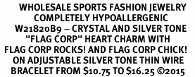 "<BR>         WHOLESALE SPORTS FASHION JEWELRY    <BR>                COMPLETELY HYPOALLERGENIC    <BR>       W21820B9 - CRYSTAL AND SILVER TONE    <BR>            ""FLAG CORP"" HEART CHARM WITH   <BR>  FLAG CORP ROCKS! AND FLAG CORP CHICK!  <BR>      ON ADJUSTABLE SILVER TONE THIN WIRE  <BR>     BRACELET FROM $10.75 TO $16.25 �15"