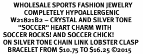 "<BR>         WHOLESALE SPORTS FASHION JEWELRY    <BR>                COMPLETELY HYPOALLERGENIC    <BR>       W21821B2 - CRYSTAL AND SILVER TONE    <BR>            ""SOCCER"" HEART CHARM WITH   <BR>  SOCCER ROCKS! AND SOCCER CHICK!  <BR>  ON SILVER TONE CHAIN LINK LOBSTER CLASP   <BR>     BRACELET FROM $10.75 TO $16.25 �15"