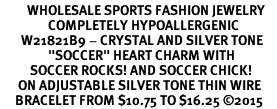 "<BR>         WHOLESALE SPORTS FASHION JEWELRY    <BR>                COMPLETELY HYPOALLERGENIC    <BR>       W21821B9 - CRYSTAL AND SILVER TONE    <BR>                ""SOCCER"" HEART CHARM WITH   <BR>          SOCCER ROCKS! AND SOCCER CHICK!  <BR>      ON ADJUSTABLE SILVER TONE THIN WIRE  <BR>     BRACELET FROM $10.75 TO $16.25 �15"