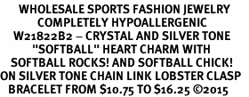 "<BR>       WHOLESALE SPORTS FASHION JEWELRY    <BR>              COMPLETELY HYPOALLERGENIC    <BR>     W21822B2 - CRYSTAL AND SILVER TONE    <BR>            ""SOFTBALL"" HEART CHARM WITH   <BR>    SOFTBALL ROCKS! AND SOFTBALL CHICK!  <BR>ON SILVER TONE CHAIN LINK LOBSTER CLASP   <BR>   BRACELET FROM $10.75 TO $16.25 ©2015"