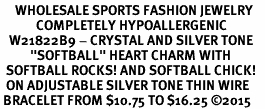 "<BR>     WHOLESALE SPORTS FASHION JEWELRY    <BR>            COMPLETELY HYPOALLERGENIC    <BR>   W21822B9 - CRYSTAL AND SILVER TONE    <BR>          ""SOFTBALL"" HEART CHARM WITH   <BR>  SOFTBALL ROCKS! AND SOFTBALL CHICK!  <BR>  ON ADJUSTABLE SILVER TONE THIN WIRE  <BR> BRACELET FROM $10.75 TO $16.25 �15"