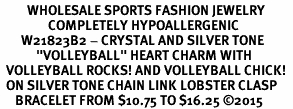 "<BR>         WHOLESALE SPORTS FASHION JEWELRY    <BR>                COMPLETELY HYPOALLERGENIC    <BR>       W21823B2 - CRYSTAL AND SILVER TONE    <BR>            ""VOLLEYBALL"" HEART CHARM WITH   <BR>  VOLLEYBALL ROCKS! AND VOLLEYBALL CHICK!  <BR>  ON SILVER TONE CHAIN LINK LOBSTER CLASP   <BR>     BRACELET FROM $10.75 TO $16.25 �15"