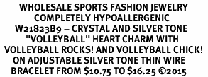 "<BR>         WHOLESALE SPORTS FASHION JEWELRY    <BR>                COMPLETELY HYPOALLERGENIC    <BR>       W21823B9 - CRYSTAL AND SILVER TONE    <BR>            ""VOLLEYBALL"" HEART CHARM WITH   <BR>  VOLLEYBALL ROCKS! AND VOLLEYBALL CHICK!  <BR>      ON ADJUSTABLE SILVER TONE THIN WIRE  <BR>     BRACELET FROM $10.75 TO $16.25 ©2015"