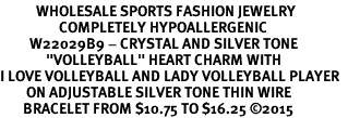 """<BR>           WHOLESALE SPORTS FASHION JEWELRY     <BR>                  COMPLETELY HYPOALLERGENIC     <BR>         W22029B9 - CRYSTAL AND SILVER TONE     <BR>              """"VOLLEYBALL"""" HEART CHARM WITH    <BR>I LOVE VOLLEYBALL AND LADY VOLLEYBALL PLAYER  <BR>        ON ADJUSTABLE SILVER TONE THIN WIRE   <BR>       BRACELET FROM $10.75 TO $16.25 ©2015"""