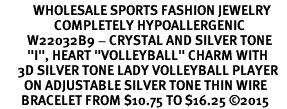 "<BR>           WHOLESALE SPORTS FASHION JEWELRY     <BR>                  COMPLETELY HYPOALLERGENIC     <BR>         W22032B9 - CRYSTAL AND SILVER TONE     <BR>         ""I"", HEART ""VOLLEYBALL"" CHARM WITH    <BR>      3D SILVER TONE LADY VOLLEYBALL PLAYER  <BR>        ON ADJUSTABLE SILVER TONE THIN WIRE   <BR>       BRACELET FROM $10.75 TO $16.25 �15"