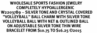 "<BR>           WHOLESALE SPORTS FASHION JEWELRY     <BR>                  COMPLETELY HYPOALLERGENIC     <BR> W22037B9 - SILVER TONE AND CRYSTAL COVERED     <BR>   ""VOLLEYBALL"" BALL CHARM WITH SILVER TONE  <BR>   VOLLEYBALL BALL WITH NET & OUTLINED BALL <BR>        ON ADJUSTABLE SILVER TONE THIN WIRE   <BR>       BRACELET FROM $10.75 TO $16.25 �15"