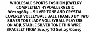 <BR>           WHOLESALE SPORTS FASHION JEWELRY     <BR>                  COMPLETELY HYPOALLERGENIC     <BR>         W22038B9 - SILVER TONE AND CRYSTAL <BR>      COVERED VOLLEYBALL BALL FRAMED BY TWO <BR>        SILVER TONE LADY VOLLEYBALL PLAYERS <BR>        ON ADJUSTABLE SILVER TONE THIN WIRE    <BR>       BRACELET FROM $10.75 TO $16.25 �15