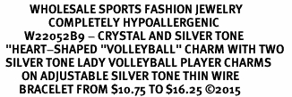 "<BR>           WHOLESALE SPORTS FASHION JEWELRY     <BR>                  COMPLETELY HYPOALLERGENIC     <BR>         W22052B9 - CRYSTAL AND SILVER TONE      <BR>  ""HEART-SHAPED ""VOLLEYBALL"" CHARM WITH TWO   <BR>  SILVER TONE LADY VOLLEYBALL PLAYER CHARMS <BR>        ON ADJUSTABLE SILVER TONE THIN WIRE    <BR>       BRACELET FROM $10.75 TO $16.25 �15"