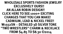"<br>      WHOLESALE SPORTS FASHION JEWELRY <bR>                   EXCLUSIVELY OURS!! <BR>         AN ALLAN ROBIN DESIGN!! <BR>   CLICK HERE TO SEE 1000+ EXCITING <BR>      CHANGES THAT YOU CAN MAKE! <BR>        CADMIUM, LEAD & NICKEL FREE!! <BR>  W1552SN - DETAILED 3D SILVER TONE <BR> ""TWO WRESTLERS"" CHARM & NECKLACE <BR>             FROM $4.85 TO $8.30 �14"