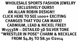 "<br>      WHOLESALE SPORTS FASHION JEWELRY <bR>                   EXCLUSIVELY OURS!! <BR>         AN ALLAN ROBIN DESIGN!! <BR>   CLICK HERE TO SEE 1000+ EXCITING <BR>      CHANGES THAT YOU CAN MAKE! <BR>        CADMIUM, LEAD & NICKEL FREE!! <BR>  W1553SN - DETAILED 3D SILVER TONE <BR> ""WRESTLER IN POSE"" CHARM & NECKLACE <BR>             FROM $4.85 TO $8.30 �14"