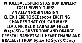 <BR>    WHOLESALE SPORTS FASHION JEWELRY <bR>                  EXCLUSIVELY OURS!! <Br>             AN ALLAN ROBIN DESIGN!! <BR>    CLICK HERE TO SEE 1000+ EXCITING <BR>          CHANGES THAT YOU CAN MAKE! <BR>       LEAD, NICKEL & CADMIUM FREE!! <BR>    W1516SB - SILVER TONE AND ORANGE <BR>  CRYSTAL BASKETBALL HEART CHARM AND <BR>  BRACELET FROM $5.40 TO $9.85 ©2013