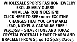 <BR>    WHOLESALE SPORTS FASHION JEWELRY <bR>                  EXCLUSIVELY OURS!! <Br>             AN ALLAN ROBIN DESIGN!! <BR>    CLICK HERE TO SEE 1000+ EXCITING <BR>          CHANGES THAT YOU CAN MAKE! <BR>       LEAD, NICKEL & CADMIUM FREE!! <BR>    W1517SB - SILVER TONE AND TOPAZ <BR>   CRYSTAL FOOTBALL HEART CHARM AND <BR>  BRACELET FROM $5.40 TO $9.85 �13
