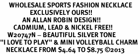 "<br>      WHOLESALE SPORTS FASHION NECKLACE <bR>                    EXCLUSIVELY OURS!!<BR>               AN ALLAN ROBIN DESIGN!!<BR>         CADMIUM, LEAD & NICKEL FREE!!<BR>     W20747N - BEAUTIFUL SILVER TONE <Br>""I LOVE TO PLAY"" & MINI VOLLEYBALL CHARM <BR>    NECKLACE FROM $4.64 TO $8.75 �13"