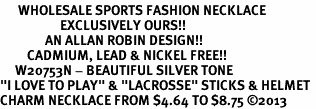 "<br>      WHOLESALE SPORTS FASHION NECKLACE <bR>                    EXCLUSIVELY OURS!!<BR>               AN ALLAN ROBIN DESIGN!!<BR>         CADMIUM, LEAD & NICKEL FREE!!<BR>     W20753N - BEAUTIFUL SILVER TONE <Br>""I LOVE TO PLAY"" & ""LACROSSE"" STICKS & HELMET <BR>CHARM NECKLACE FROM $4.64 TO $8.75 �13"