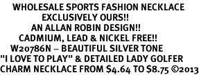 "<br>      WHOLESALE SPORTS FASHION NECKLACE <bR>                    EXCLUSIVELY OURS!!<BR>               AN ALLAN ROBIN DESIGN!!<BR>         CADMIUM, LEAD & NICKEL FREE!!<BR>     W20786N - BEAUTIFUL SILVER TONE <Br>""I LOVE TO PLAY"" & DETAILED LADY GOLFER <BR>CHARM NECKLACE FROM $4.64 TO $8.75 �13"