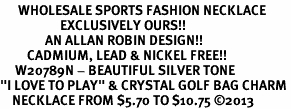 """<br>      WHOLESALE SPORTS FASHION NECKLACE <bR>                    EXCLUSIVELY OURS!!<BR>               AN ALLAN ROBIN DESIGN!!<BR>         CADMIUM, LEAD & NICKEL FREE!!<BR>     W20789N - BEAUTIFUL SILVER TONE <Br>""""I LOVE TO PLAY"""" & CRYSTAL GOLF BAG CHARM <BR>    NECKLACE FROM $5.70 TO $10.75 �13"""