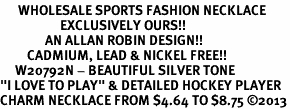 "<br>      WHOLESALE SPORTS FASHION NECKLACE <bR>                    EXCLUSIVELY OURS!!<BR>               AN ALLAN ROBIN DESIGN!!<BR>         CADMIUM, LEAD & NICKEL FREE!!<BR>     W20792N - BEAUTIFUL SILVER TONE <Br>""I LOVE TO PLAY"" & DETAILED HOCKEY PLAYER <BR>CHARM NECKLACE FROM $4.64 TO $8.75 �13"