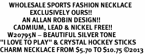 """<br>      WHOLESALE SPORTS FASHION NECKLACE <bR>                    EXCLUSIVELY OURS!!<BR>               AN ALLAN ROBIN DESIGN!!<BR>         CADMIUM, LEAD & NICKEL FREE!!<BR>     W20795N - BEAUTIFUL SILVER TONE <Br>""""I LOVE TO PLAY"""" & CRYSTAL HOCKEY STICKS <BR>CHARM NECKLACE FROM $5.70 TO $10.75 �13"""