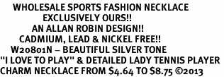 "<br>      WHOLESALE SPORTS FASHION NECKLACE <bR>                    EXCLUSIVELY OURS!!<BR>               AN ALLAN ROBIN DESIGN!!<BR>         CADMIUM, LEAD & NICKEL FREE!!<BR>     W20801N - BEAUTIFUL SILVER TONE <Br>""I LOVE TO PLAY"" & DETAILED LADY TENNIS PLAYER <BR>CHARM NECKLACE FROM $4.64 TO $8.75 �13"