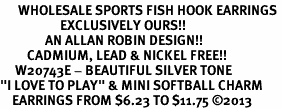 """<br>      WHOLESALE SPORTS FISH HOOK EARRINGS <bR>                    EXCLUSIVELY OURS!!<BR>               AN ALLAN ROBIN DESIGN!!<BR>         CADMIUM, LEAD & NICKEL FREE!!<BR>     W20743E - BEAUTIFUL SILVER TONE <Br>""""I LOVE TO PLAY"""" & MINI SOFTBALL CHARM <BR>    EARRINGS FROM $6.23 TO $11.75 �13"""