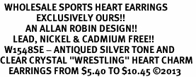 "<BR>  WHOLESALE SPORTS HEART EARRINGS <bR>                 EXCLUSIVELY OURS!! <Br>            AN ALLAN ROBIN DESIGN!! <BR>      LEAD, NICKEL & CADMIUM FREE!! <BR>  W1548SE - ANTIQUED SILVER TONE AND <BR>CLEAR CRYSTAL ""WRESTLING"" HEART CHARM <BR>    EARRINGS FROM $5.40 TO $10.45 �13"