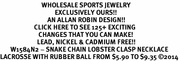 <BR>                            WHOLESALE SPORTS JEWELRY <bR>                                     EXCLUSIVELY OURS!! <Br>                                AN ALLAN ROBIN DESIGN!! <BR>                       CLICK HERE TO SEE 125+ EXCITING <BR>                          CHANGES THAT YOU CAN MAKE! <BR>                         LEAD, NICKEL & CADMIUM FREE!! <BR>       W1584N2 - SNAKE CHAIN LOBSTER CLASP NECKLACE <BR>LACROSSE WITH RUBBER BALL FROM $5.90 TO $9.35 ©2014