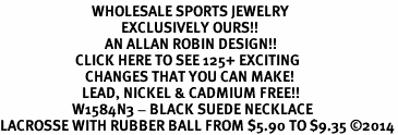 <BR>                            WHOLESALE SPORTS JEWELRY <bR>                                     EXCLUSIVELY OURS!! <Br>                                AN ALLAN ROBIN DESIGN!! <BR>                       CLICK HERE TO SEE 125+ EXCITING <BR>                          CHANGES THAT YOU CAN MAKE! <BR>                         LEAD, NICKEL & CADMIUM FREE!! <BR>                      W1584N3 - BLACK SUEDE NECKLACE <BR>LACROSSE WITH RUBBER BALL FROM $5.90 TO $9.35 ©2014