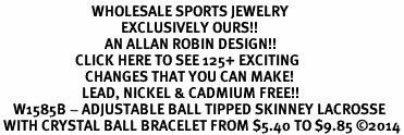 <BR>                            WHOLESALE SPORTS JEWELRY <bR>                                     EXCLUSIVELY OURS!! <Br>                                AN ALLAN ROBIN DESIGN!! <BR>                       CLICK HERE TO SEE 125+ EXCITING <BR>                          CHANGES THAT YOU CAN MAKE! <BR>                         LEAD, NICKEL & CADMIUM FREE!! <BR>    W1585B - ADJUSTABLE BALL TIPPED SKINNEY LACROSSE<BR> WITH CRYSTAL BALL BRACELET FROM $5.40 TO $9.85 ©2014