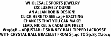 <BR>                            WHOLESALE SPORTS JEWELRY <bR>                                     EXCLUSIVELY OURS!! <Br>                                AN ALLAN ROBIN DESIGN!! <BR>                       CLICK HERE TO SEE 125+ EXCITING <BR>                          CHANGES THAT YOU CAN MAKE! <BR>                         LEAD, NICKEL & CADMIUM FREE!! <BR>   W1585B - ADJUSTABLE SKINNEY BALL TIPPED LACROSSE<BR>WITH CRYSTAL BALL BRACELET FROM $5.40 TO $9.85 ©2014
