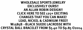 <BR>                            WHOLESALE SPORTS JEWELRY <bR>                                     EXCLUSIVELY OURS!! <Br>                                AN ALLAN ROBIN DESIGN!! <BR>                       CLICK HERE TO SEE 125+ EXCITING <BR>                          CHANGES THAT YOU CAN MAKE! <BR>                         LEAD, NICKEL & CADMIUM FREE!! <BR>              W1585B -BLACK SUEDE LACROSSE WITH<BR> CRYSTAL BALL BRACELET FROM $5.40 TO $9.85 ©2014