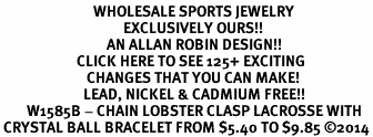<BR>                            WHOLESALE SPORTS JEWELRY <bR>                                     EXCLUSIVELY OURS!! <Br>                                AN ALLAN ROBIN DESIGN!! <BR>                       CLICK HERE TO SEE 125+ EXCITING <BR>                          CHANGES THAT YOU CAN MAKE! <BR>                         LEAD, NICKEL & CADMIUM FREE!! <BR>        W1585B - CHAIN LOBSTER CLASP LACROSSE WITH<BR> CRYSTAL BALL BRACELET FROM $5.40 TO $9.85 ©2014