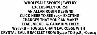 <BR>                            WHOLESALE SPORTS JEWELRY <bR>                                     EXCLUSIVELY OURS!! <Br>                                AN ALLAN ROBIN DESIGN!! <BR>                       CLICK HERE TO SEE 125+ EXCITING <BR>                          CHANGES THAT YOU CAN MAKE! <BR>                         LEAD, NICKEL & CADMIUM FREE!! <BR>              W1585B - TOGGLE CHAIN LACROSSE WITH<BR> CRYSTAL BALL BRACELET FROM $5.40 TO $9.85 ©2014